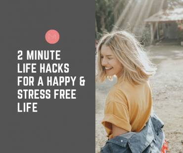 2 Minute Life Hacks for A Happy & Stress Free Life